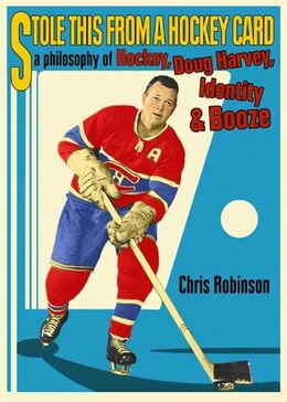 Book Stole This from a Hockey Card: A Philosophy Of Hockey, Doug Harvey, Identity And Booze by Chris Robinson