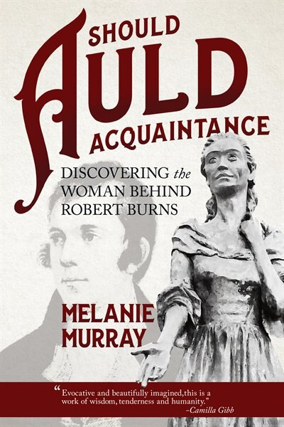Should Auld Acquaintance: Discovering The Woman Behind Robert Burns by Melanie Murray