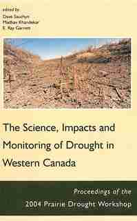 Science, Impacts and Monitoring of Drought in Western Canada: The Proceedings of the 2004 Prairie Drought Workshop by DAVE SAUCHYN