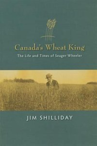 Canada's Wheat King: The Life and Times of Seager Wheeler by JIM SHILLIDAY