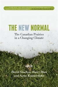 The New Normal: The Canadian Prairies in a Changing Climate by David Sauchyn
