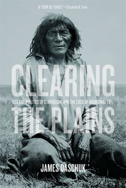 Book Clearing the Plains: Disease, Politics of Starvation, and the Loss of Aboriginal Life by James Daschuk