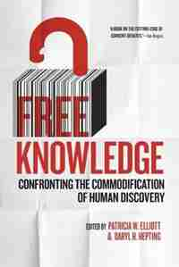 Free Knowledge: Confronting the Commodification of Human Discovery by Patricia W. Elliott