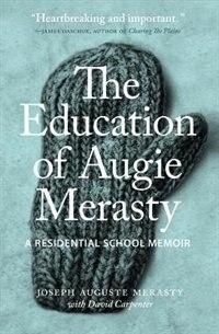 The Education of Augie Merasty: A Residential School Memoir by Joseph Auguste (Augie) Merasty