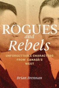 Book Rogues and Rebels: Unforgettable Characters from Canadas West by Brian Brennan