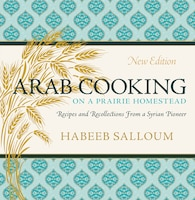 Arab Cooking on a Prairie Homestead: Recipes and Recollections from a Syrian Pioneer