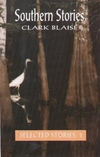 Southern Stories: The Selected Stories Volume 1 by Clark Blaise