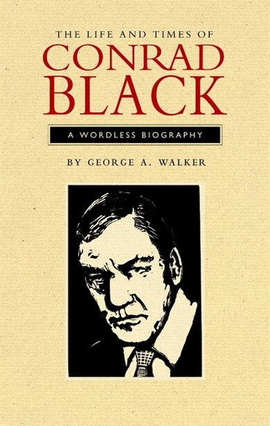 The Life and Times of Conrad Black: A Wordless Biography by George A. Walker