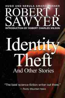 Identity Theft: And Other Stories by Robert J Sawyer