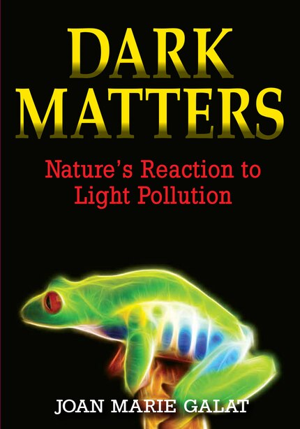 Dark Matters: Nature's Reaction To Light Pollution by Joan Marie Galat