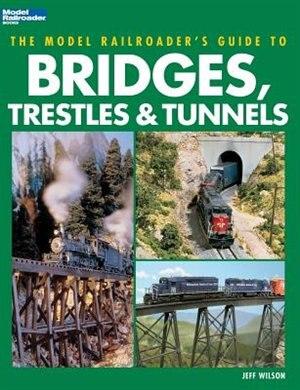 Model Railroader's Guide to Bridges, Trestles & Tunnels by Jeff Wilson