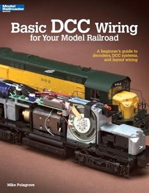 Basic DCC Wiring for Your Model Railroad: A Beginner's Guide to Decoders, DCC Systems, and Layout Wiring by Mike Polsgrove