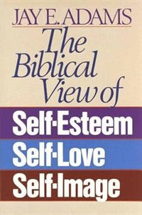 The Biblical View Of Self-esteem, Self-love, And Self-image
