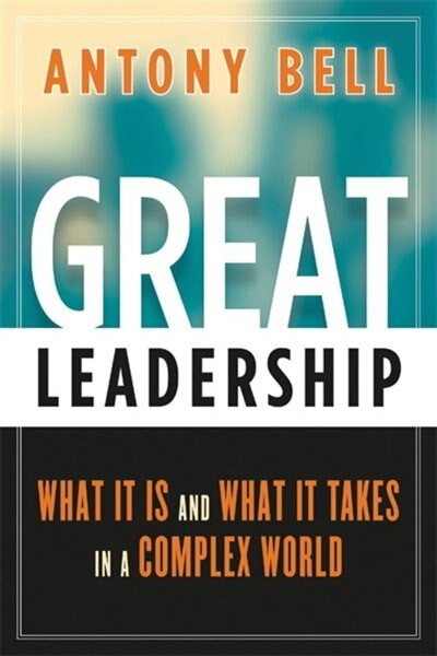 Great Leadership: What It Is and What It Takes in a Complex World by Antony Bell