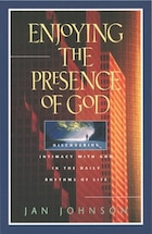Enjoying the Presence of God: Discovering Intimacy with God in the Daily Rhythms of Life
