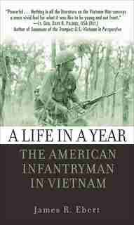 A Life in a Year: The American Infantryman in Vietnam by James Ebert