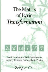 The Matrix of Lyric Transformation: Poetic Modes and Self-Presentation in Early Chinese Pentasyllabic Poetry by Zong-qu Cai