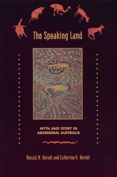 The Speaking Land: Myth And Story In Aboriginal Australia by Ronald M. Berndt