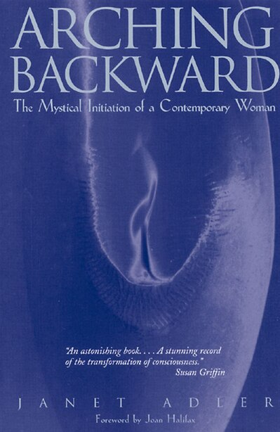 Arching Backward: The Mystical Initiation of a Contemporary Woman by Janet Adler