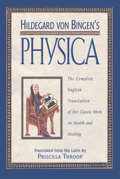 Hildegard von Bingen's Physica: The Complete English Translation of Her Classic Work on Health and Healing by Priscilla Throop