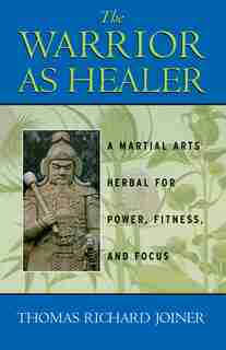 The Warrior As Healer: A Martial Arts Herbal for Power, Fitness, and Focus by Thomas Richard Joiner