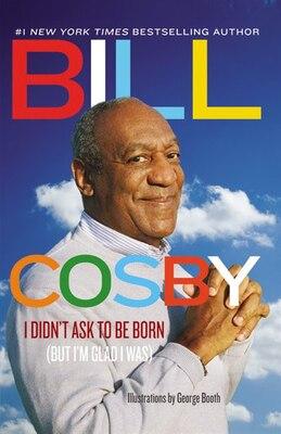 Book I Didn't Ask To Be Born: (but I'm Glad I Was) by Bill Cosby