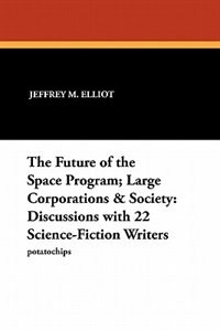 The Future Of The Space Program; Large Corporations & Society: Discussions With 22 Science-fiction Writers by Jeffrey M. Elliot