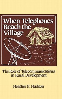 Book When Telephones Reach The Village: The Role Of Telecommunication In Rural Development by Heather Hudson