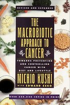 The Macrobiotic Approach To Cancer: Towards Preventing And Controlling Cancer With Diet And…