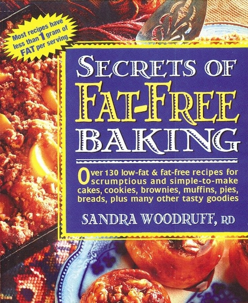 Secrets Of Fat-free Baking: Over 130 Low-fat & Fat-free Recipes For Scrumptious And Simple-to-make Cakes, Cookies, Brownies, Mu by Sandra Woodruff