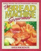 The Bread Machine Gourmet: Simple Recipes For Extraordinary Breads