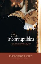 The Incorruptibles: A Study of the Incorruption of the Bodies of Various Catholic Saints and Beati
