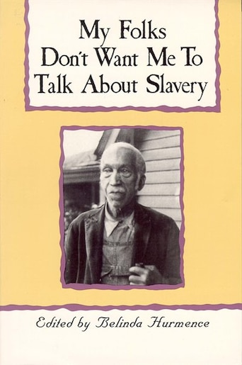 My Folks Don't Want Me To Talk About Slavery: Personal Accounts Of Slavery In North Carolina by Belinda Hurmence