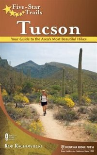 Five-Star Trails: Tucson: Your Guide to the Area's Most Beautiful Hikes by Rob Rachowiecki