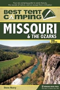 Best Tent Camping: Missouri and the Ozarks: Your Car-Camping Guide to Scenic Beauty, the Sounds of Nature, and an Escape from Civilization by Steve Henry