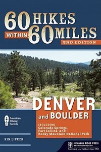 60 Hikes Within 60 Miles: Denver and Boulder: Including Colorado Springs, Fort Collins, and Rocky Mountain National Park by Kim Lipker