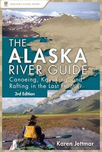 Alaska River Guide: Canoeing, Kayaking, And Rafting In The Last Frontier by Karen Jettmar