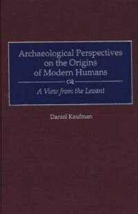 Archaeological Perspectives on the Origins of Modern Humans: A View from the Levant by Daniel Kaufman