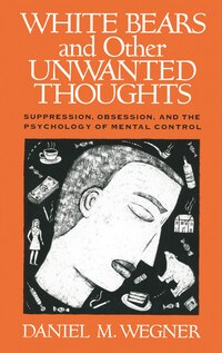 White Bears and Other Unwanted Thoughts: Suppression, Obsession, and the Psychology of Mental…