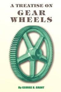 A Treatise on Gear Wheels by George B. Grant