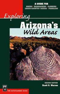 Exploring Arizona's Wild Areas: A Guide for Hikers, Backpackers, Climbers, Cross-Country Skiers…