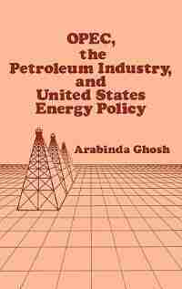 Opec, The Petroleum Industry, And United States Energy Policy by Arabinda Ghosh