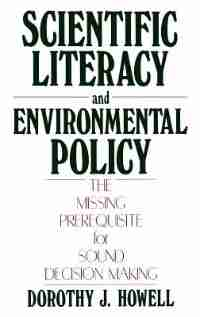 Scientific Literacy and Environmental Policy: The Missing Prerequisite for Sound Decision Making by Dorothy J. Howell