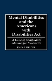 Mental Disabilities and the Americans with Disabilities ACT: A Concise Compliance Manual for Executives by John F. Fielder