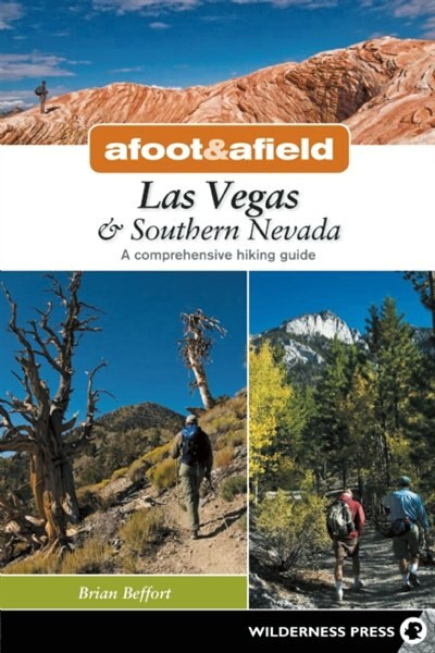 Afoot and Afield: Las Vegas and Southern Nevada: A Comprehensive Hiking Guide by Brian Beffort