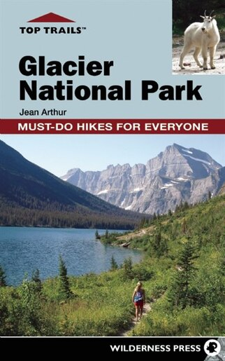 Top Trails: Glacier National Park: Must-Do Hikes for Everyone by Jean Arthur