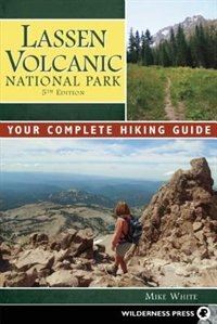 Lassen Volcanic National Park: Your Complete Hiking Guide by Mike White