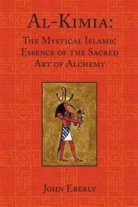 Al-Kimia: The Mystical Islamic Essence of the Sacred Art of Alchemy by John Eberly