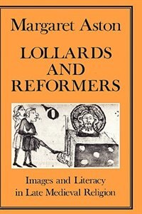 Lollards And Reformers: Images and Literacy in Late Medieval Religion