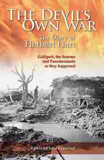 The Devil's Own War: The Diary Of Herbert Hart - Gallipoli, The Somme And Passchendaele As They Happened by John Crawford